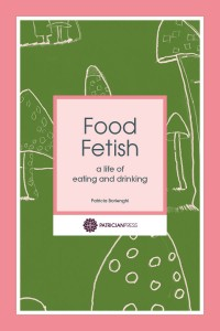 Food Fetish – a life of eating and drinking, by Patricia Borlenghi