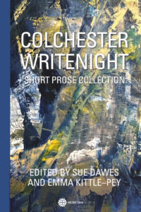 Colchester WriteNight Short Prose Collection, by Sue Dawes and Emma Kittle-Pey, Editors
